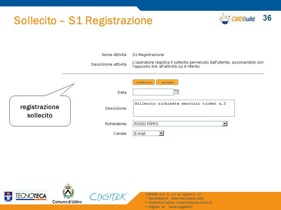 Sollecito – S1 Registrazione Comune di Udine CMDBuild è un progetto di: Tecnoteca srl [www.tecnoteca.com] Comune di Udine [www.comune.udine.it] Cogitek srl [www.cogitek.it] 36 registrazione sollecito