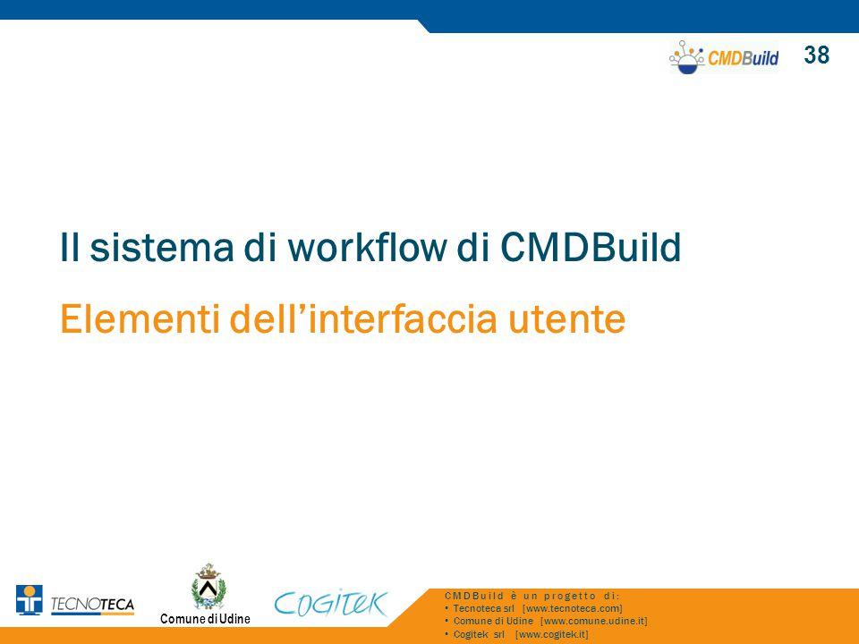 Comune di Udine 38 CMDBuild è un progetto di: Tecnoteca srl [www.tecnoteca.com] Comune di Udine [www.comune.udine.it] Cogitek srl [www.cogitek.it] Il sistema di workflow di CMDBuild Elementi dell'interfaccia utente