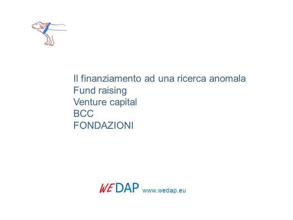 WE DAP www.wedap.eu Il finanziamento ad una ricerca anomala Fund raising Venture capital BCC FONDAZIONI