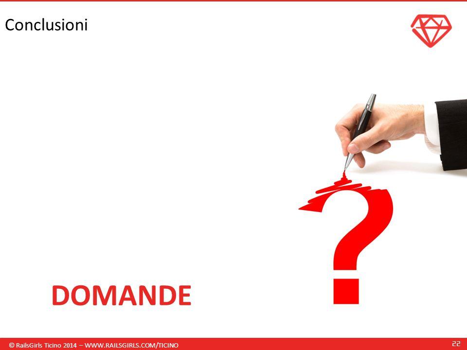 © RailsGirls Ticino 2014 – WWW.RAILSGIRLS.COM/TICINO 22 Conclusioni DOMANDE