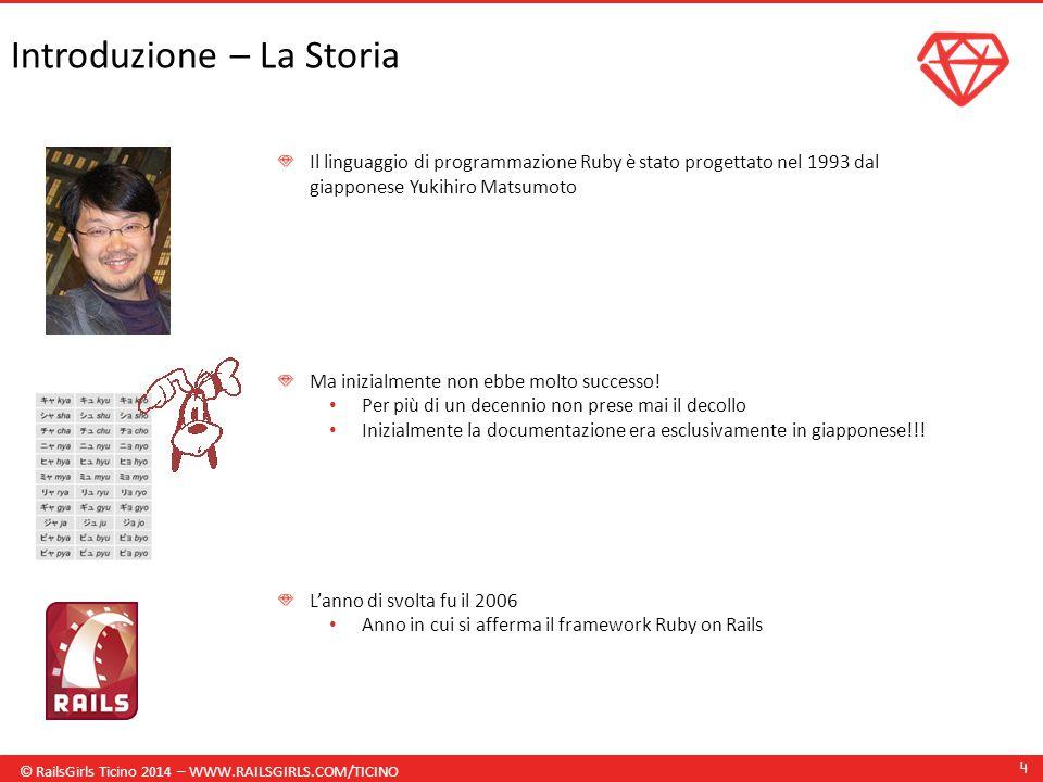 © RailsGirls Ticino 2014 – WWW.RAILSGIRLS.COM/TICINO 4 Introduzione – La Storia Il linguaggio di programmazione Ruby è stato progettato nel 1993 dal giapponese Yukihiro Matsumoto Ma inizialmente non ebbe molto successo.