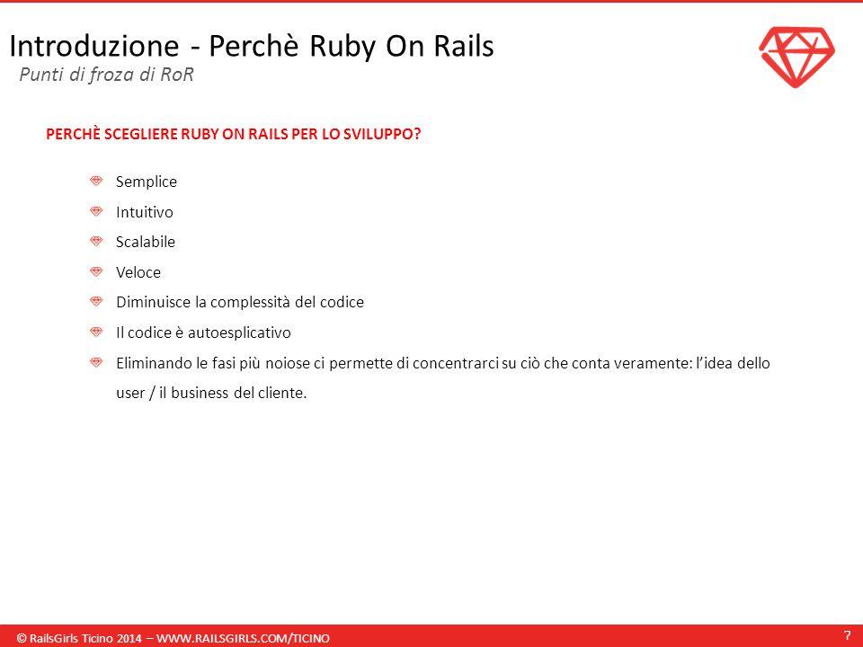 © RailsGirls Ticino 2014 – WWW.RAILSGIRLS.COM/TICINO 7 Introduzione - Perchè Ruby On Rails PERCHÈ SCEGLIERE RUBY ON RAILS PER LO SVILUPPO.