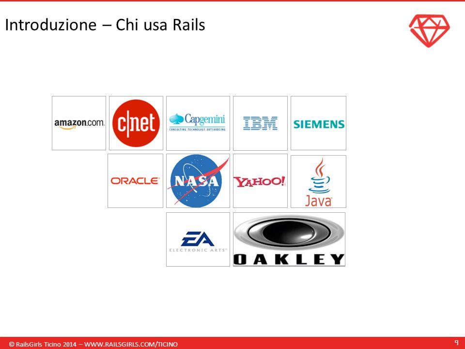 © RailsGirls Ticino 2014 – WWW.RAILSGIRLS.COM/TICINO 9 Introduzione – Chi usa Rails