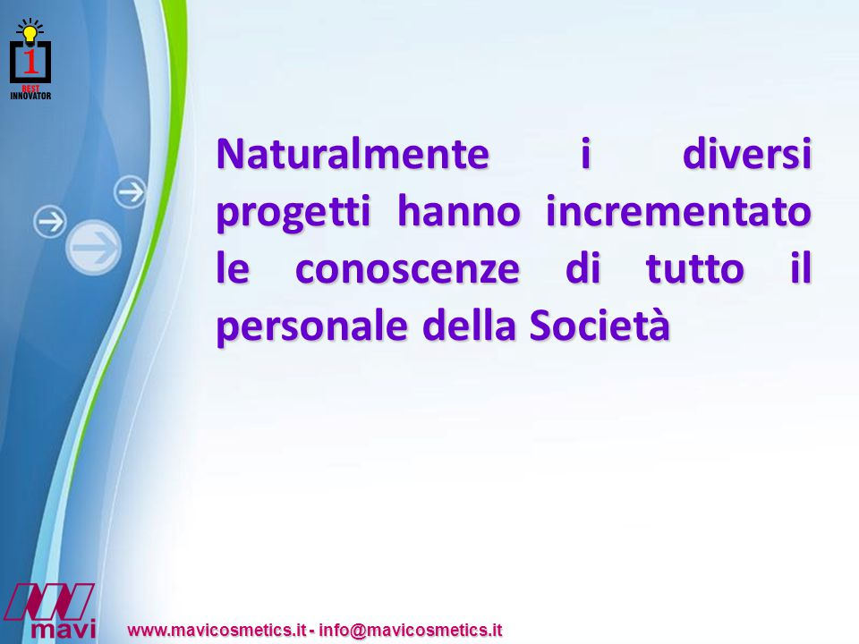 Powerpoint Templates www.mavicosmetics.it - info@mavicosmetics.it Naturalmente i diversi progetti hanno incrementato le conoscenze di tutto il personale della Società