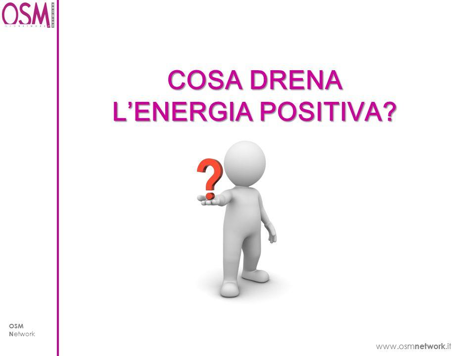 www.osm network.it OSM N etwork www.osm network.it OSM N etwork COSA DRENA L'ENERGIA POSITIVA?
