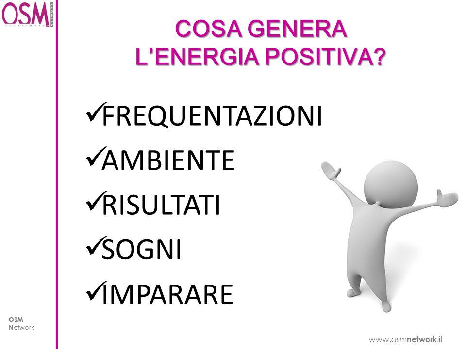 www.osm network.it OSM N etwork www.osm network.it OSM N etwork COSA GENERA L'ENERGIA POSITIVA.