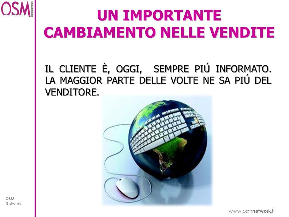 www.osm network.it OSM N etwork www.osm network.it OSM N etwork UN IMPORTANTE CAMBIAMENTO NELLE VENDITE IL CLIENTE È, OGGI, SEMPRE PIÚ INFORMATO.