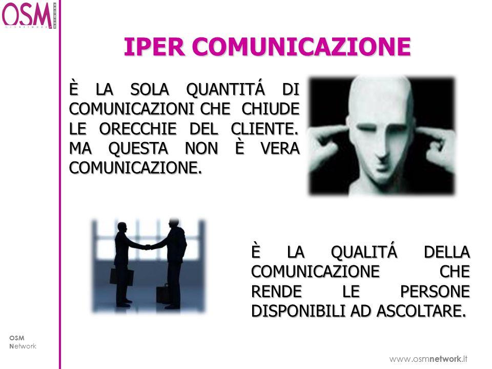www.osm network.it OSM N etwork www.osm network.it OSM N etwork IPER COMUNICAZIONE È LA SOLA QUANTITÁ DI COMUNICAZIONI CHE CHIUDE LE ORECCHIE DEL CLIENTE.