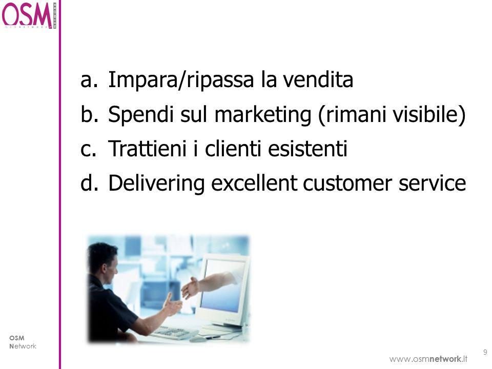 www.osm network.it OSM N etwork www.osm network.it OSM N etwork a.Impara/ripassa la vendita b.Spendi sul marketing (rimani visibile) c.Trattieni i clienti esistenti d.Delivering excellent customer service 9