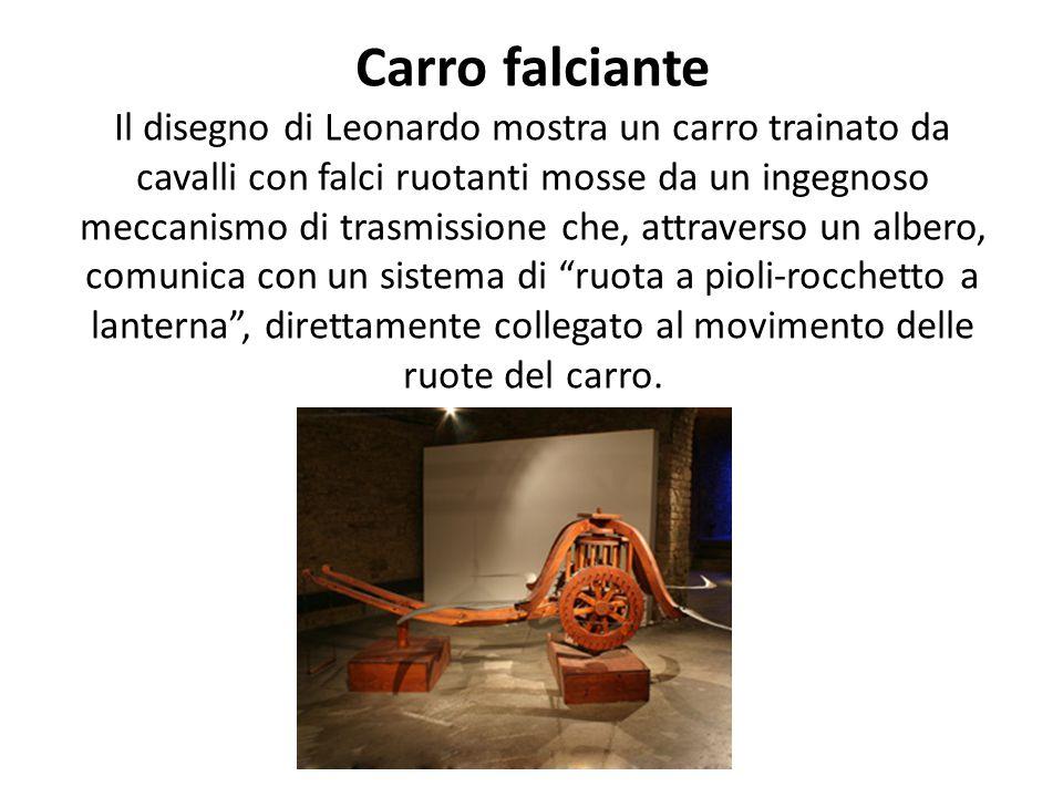 Carro falciante Il disegno di Leonardo mostra un carro trainato da cavalli con falci ruotanti mosse da un ingegnoso meccanismo di trasmissione che, attraverso un albero, comunica con un sistema di ruota a pioli-rocchetto a lanterna , direttamente collegato al movimento delle ruote del carro.