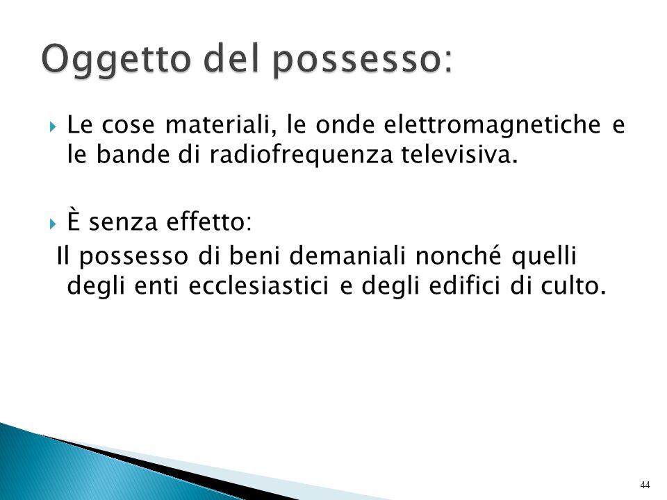  Le cose materiali, le onde elettromagnetiche e le bande di radiofrequenza televisiva.  È senza effetto: Il possesso di beni demaniali nonché quelli