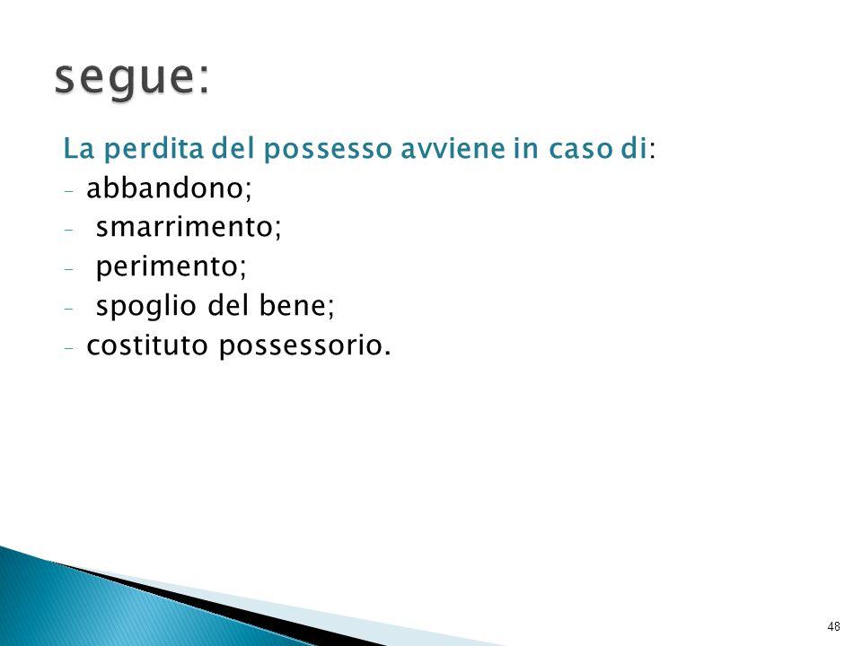 La perdita del possesso avviene in caso di: - abbandono; - smarrimento; - perimento; - spoglio del bene; - costituto possessorio. 48