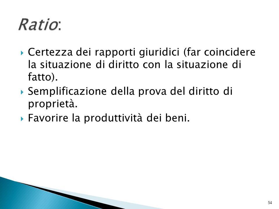  Certezza dei rapporti giuridici (far coincidere la situazione di diritto con la situazione di fatto).  Semplificazione della prova del diritto di p