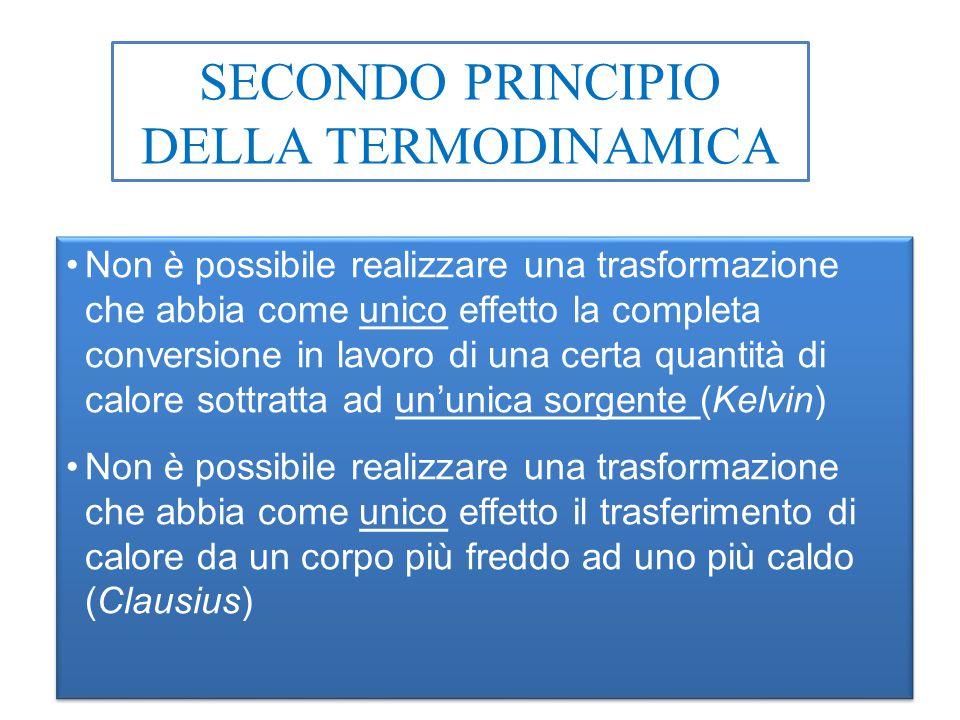 SECONDO PRINCIPIO DELLA TERMODINAMICA Non è possibile realizzare una trasformazione che abbia come unico effetto la completa conversione in lavoro di