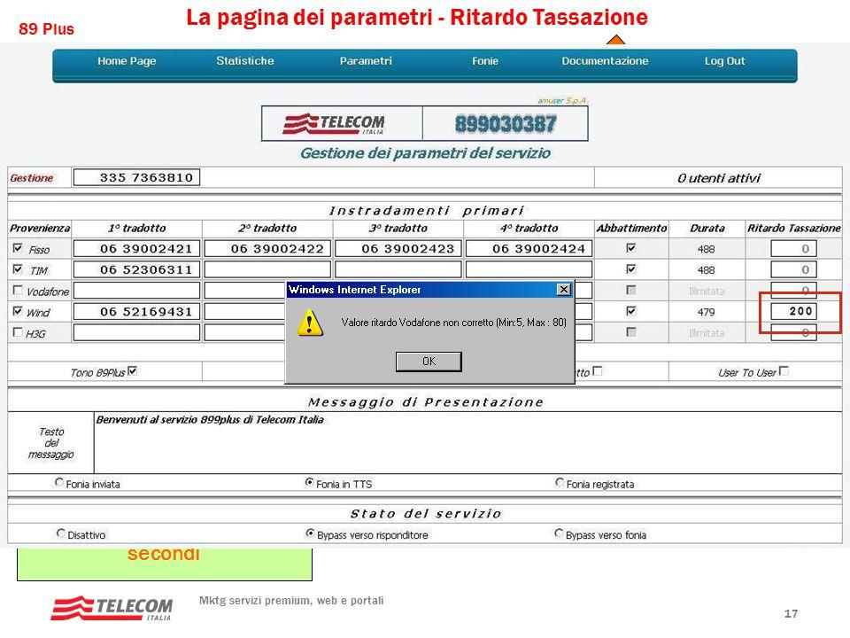 89 Plus Mktg servizi premium, web e portali 17 Il sistema prevede obbligatoriamente per i numeri a transazione l'inserimento di un tempo di ritardo nella propoagazione dell'impulso di tassazione, dovuto al fatto che la normativa prevede che la tassazione deve avvenire a servizio erogato.