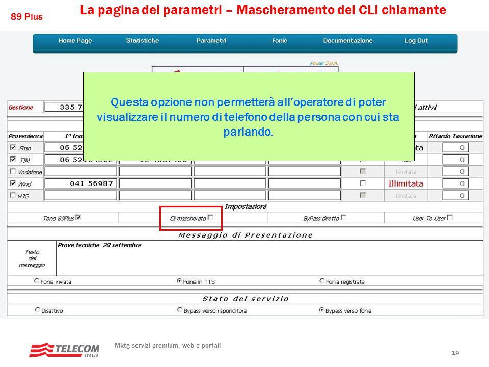 89 Plus Mktg servizi premium, web e portali 19 La pagina dei parametri – Mascheramento del CLI chiamante Questa opzione non permetterà all'operatore di poter visualizzare il numero di telefono della persona con cui sta parlando.