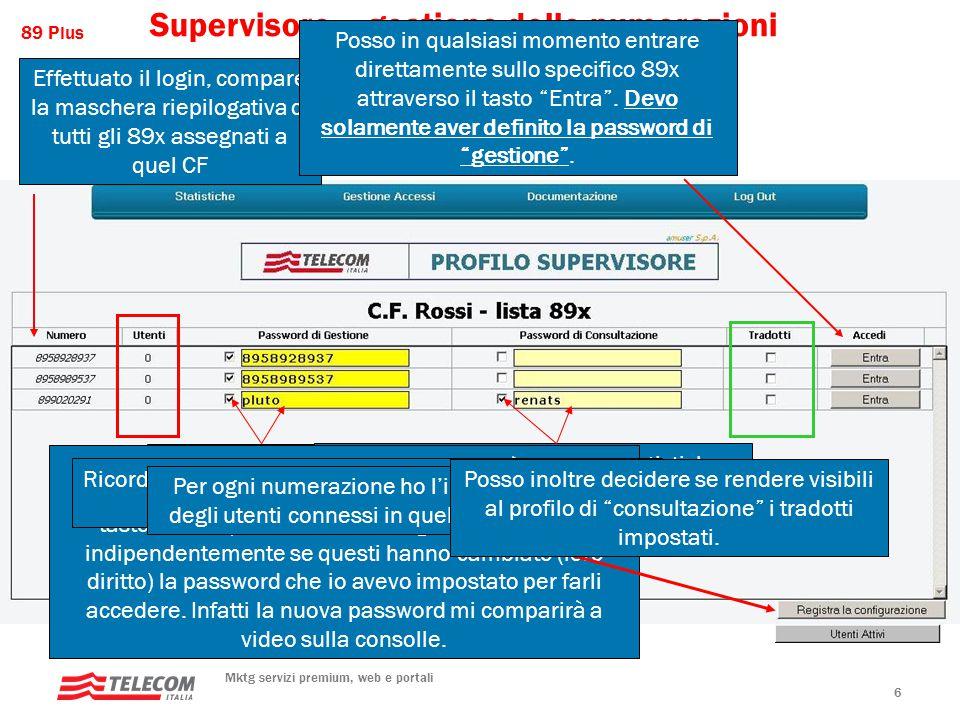 89 Plus Mktg servizi premium, web e portali 7 Pswd Gestione Pswd Consultazione Azioni/Messaggi Non selezionata Errore (almeno una delle due password deve essere definita) SelezionataNon selezionata Il Supervisore ed eventualmente un TP1 può gestire in toto l'89x Non selezionata Selezionata Il Supervisore ed eventualmente un TP2 possono solamente consultare le statistiche Selezionata Il Supervisore ed eventualmente un TP1 possono gestire in toto l'89x; un eventuale TP2 può solamente consultare le statistiche.