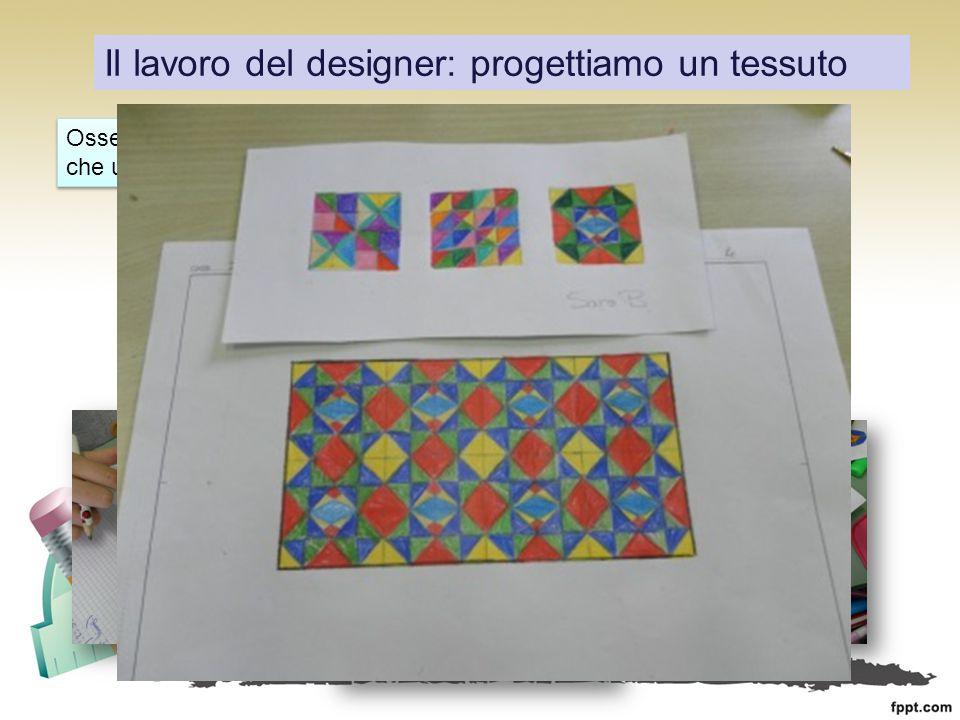 Il lavoro del designer: progettiamo un tessuto Osserviamo attentamente un oggetto che usiamo ogni giorno… Mettiamoci al lavoro…