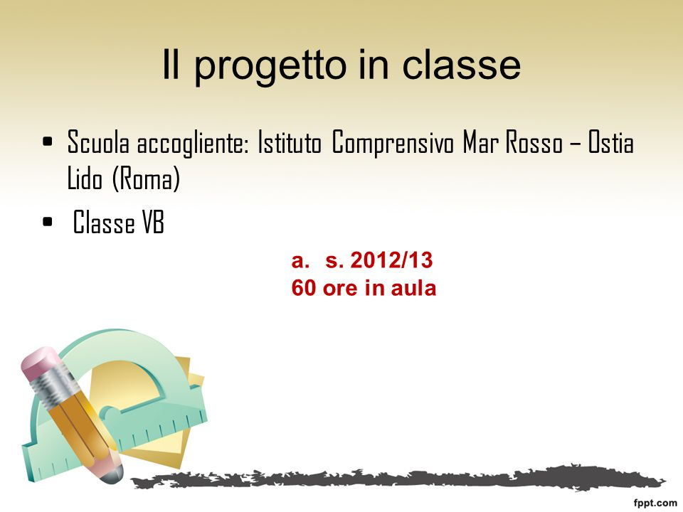 Il progetto in classe Scuola accogliente: Istituto Comprensivo Mar Rosso – Ostia Lido (Roma) Classe VB a.s. 2012/13 60 ore in aula