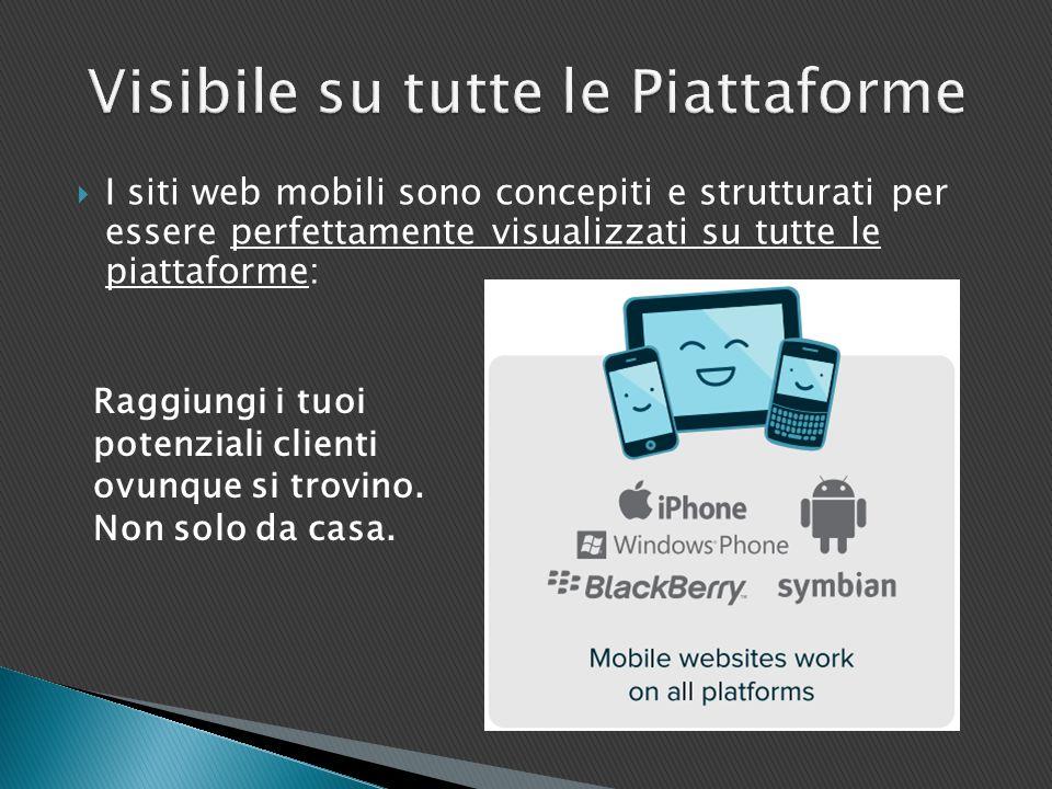  I siti web mobili sono concepiti e strutturati per essere perfettamente visualizzati su tutte le piattaforme: Raggiungi i tuoi potenziali clienti ovunque si trovino.
