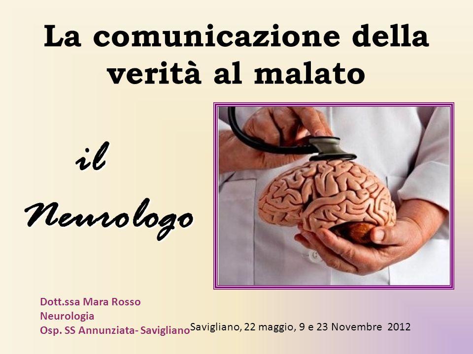 La comunicazione della verità al malato il ilNeurologo Dott.ssa Mara Rosso Neurologia Osp. SS Annunziata- Savigliano Savigliano, 22 maggio, 9 e 23 Nov