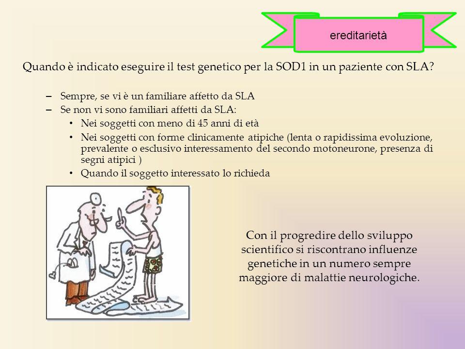 Quando è indicato eseguire il test genetico per la SOD1 in un paziente con SLA? – Sempre, se vi è un familiare affetto da SLA – Se non vi sono familia