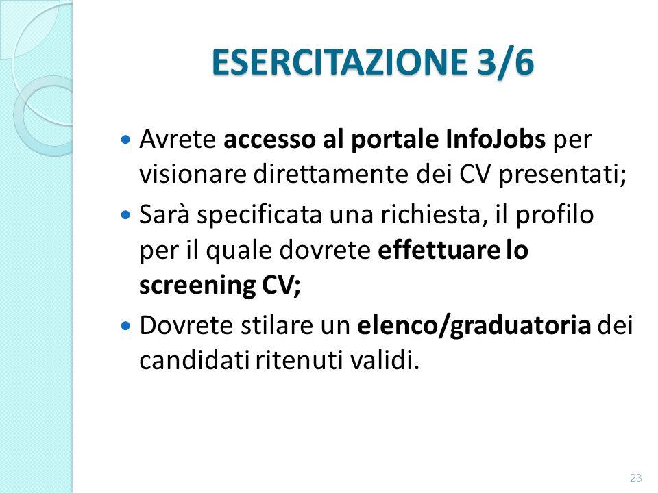 ESERCITAZIONE 3/6 Avrete accesso al portale InfoJobs per visionare direttamente dei CV presentati; Sarà specificata una richiesta, il profilo per il quale dovrete effettuare lo screening CV; Dovrete stilare un elenco/graduatoria dei candidati ritenuti validi.