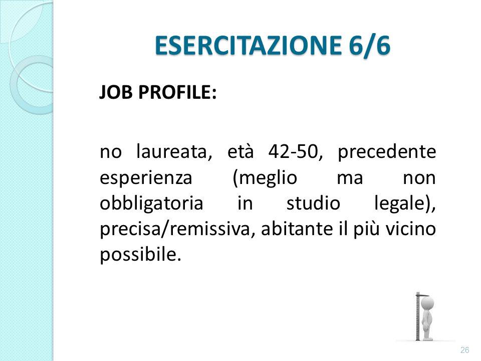 ESERCITAZIONE 6/6 JOB PROFILE: no laureata, età 42-50, precedente esperienza (meglio ma non obbligatoria in studio legale), precisa/remissiva, abitante il più vicino possibile.