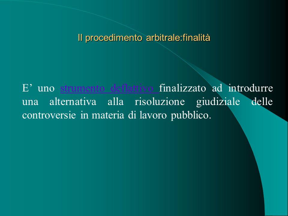 Il procedimento arbitrale:finalità E' uno strumento deflattivo finalizzato ad introdurre una alternativa alla risoluzione giudiziale delle controversie in materia di lavoro pubblico.strumento deflattivo