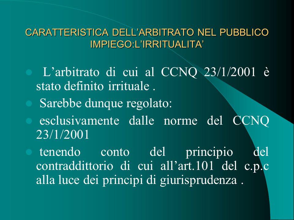 CARATTERISTICA DELL'ARBITRATO NEL PUBBLICO IMPIEGO:L'IRRITUALITA' L'arbitrato di cui al CCNQ 23/1/2001 è stato definito irrituale.