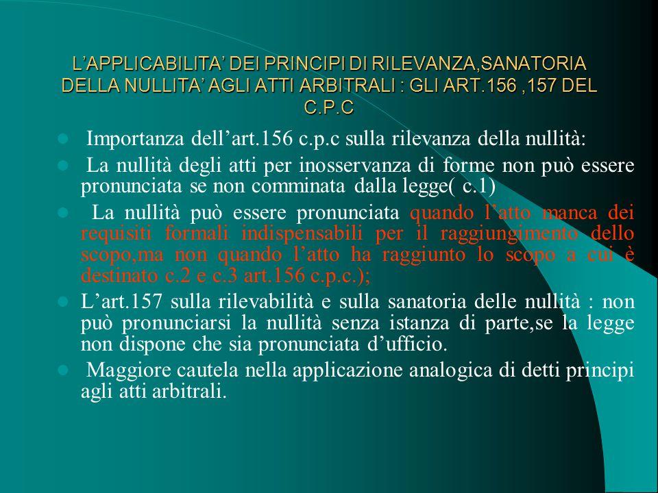 L'APPLICABILITA' DEI PRINCIPI DI RILEVANZA,SANATORIA DELLA NULLITA' AGLI ATTI ARBITRALI : GLI ART.156,157 DEL C.P.C Importanza dell'art.156 c.p.c sulla rilevanza della nullità: La nullità degli atti per inosservanza di forme non può essere pronunciata se non comminata dalla legge( c.1) La nullità può essere pronunciata quando l'atto manca dei requisiti formali indispensabili per il raggiungimento dello scopo,ma non quando l'atto ha raggiunto lo scopo a cui è destinato c.2 e c.3 art.156 c.p.c.); L'art.157 sulla rilevabilità e sulla sanatoria delle nullità : non può pronunciarsi la nullità senza istanza di parte,se la legge non dispone che sia pronunciata d'ufficio.