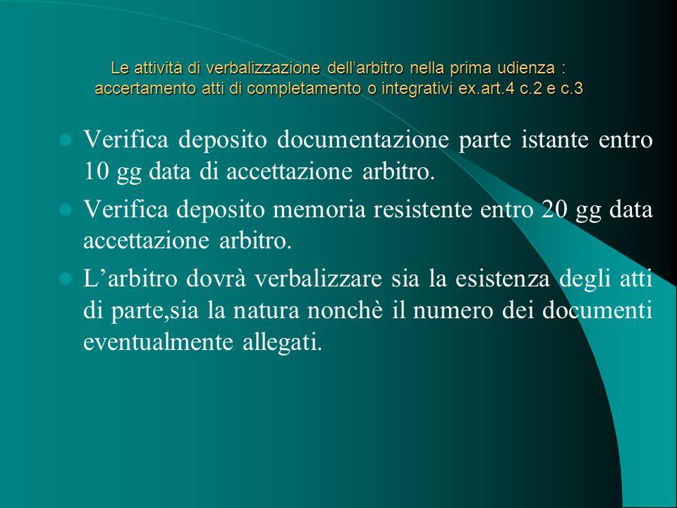 Le attività di verbalizzazione dell'arbitro nella prima udienza : accertamento atti di completamento o integrativi ex.art.4 c.2 e c.3 Verifica deposito documentazione parte istante entro 10 gg data di accettazione arbitro.