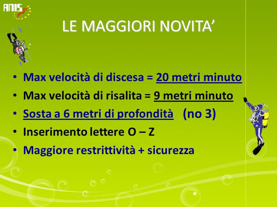 LE MAGGIORI NOVITA' Max velocità di discesa = 20 metri minuto Max velocità di risalita = 9 metri minuto Sosta a 6 metri di profondità Inserimento lettere O – Z Maggiore restrittività + sicurezza (no 3)