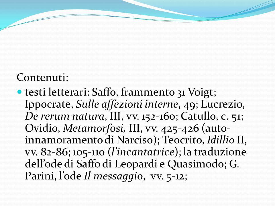Contenuti: testi letterari: Saffo, frammento 31 Voigt; Ippocrate, Sulle affezioni interne, 49; Lucrezio, De rerum natura, III, vv. 152-160; Catullo, c