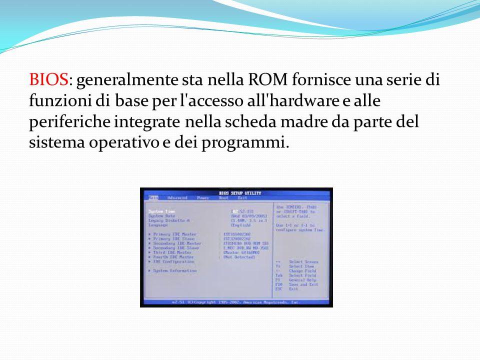 BIOS: generalmente sta nella ROM fornisce una serie di funzioni di base per l'accesso all'hardware e alle periferiche integrate nella scheda madre da