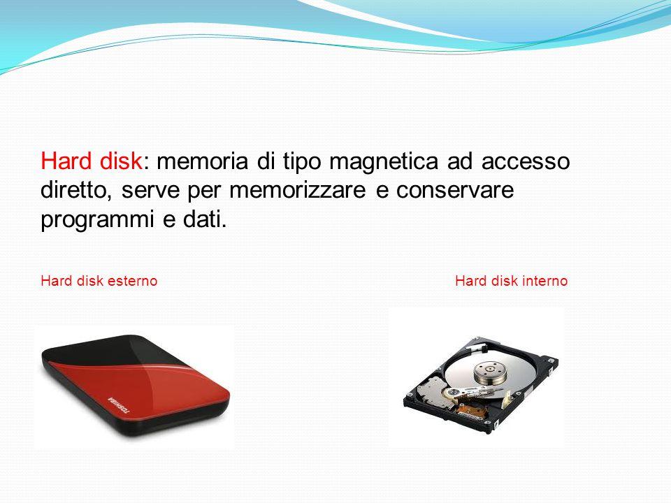 Hard disk: memoria di tipo magnetica ad accesso diretto, serve per memorizzare e conservare programmi e dati. Hard disk esterno Hard disk interno