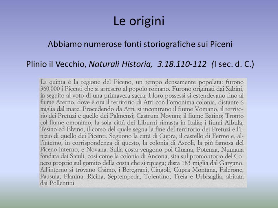 Le origini Abbiamo numerose fonti storiografiche sui Piceni Plinio il Vecchio, Naturali Historia, 3.18.110-112 (I sec. d. C.)
