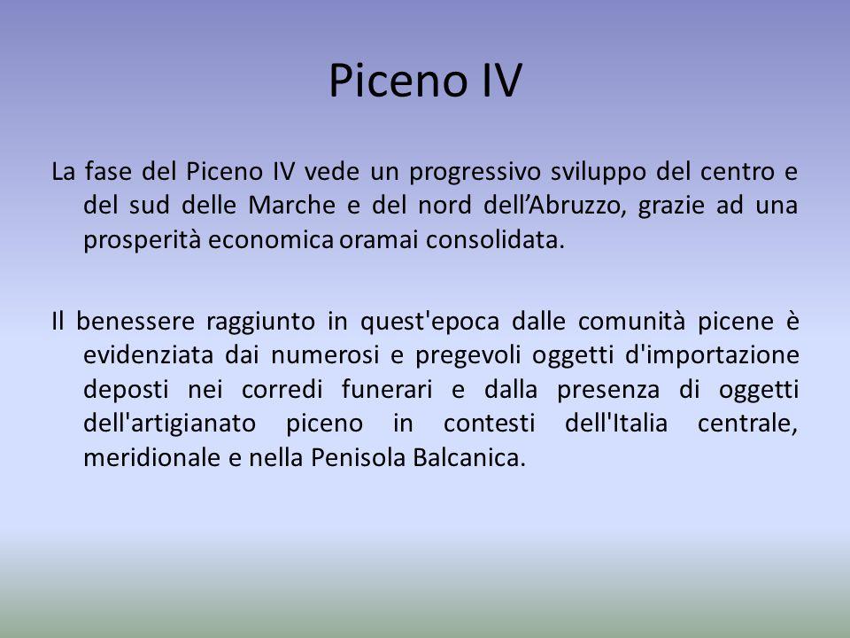 Piceno IV La fase del Piceno IV vede un progressivo sviluppo del centro e del sud delle Marche e del nord dell'Abruzzo, grazie ad una prosperità econo