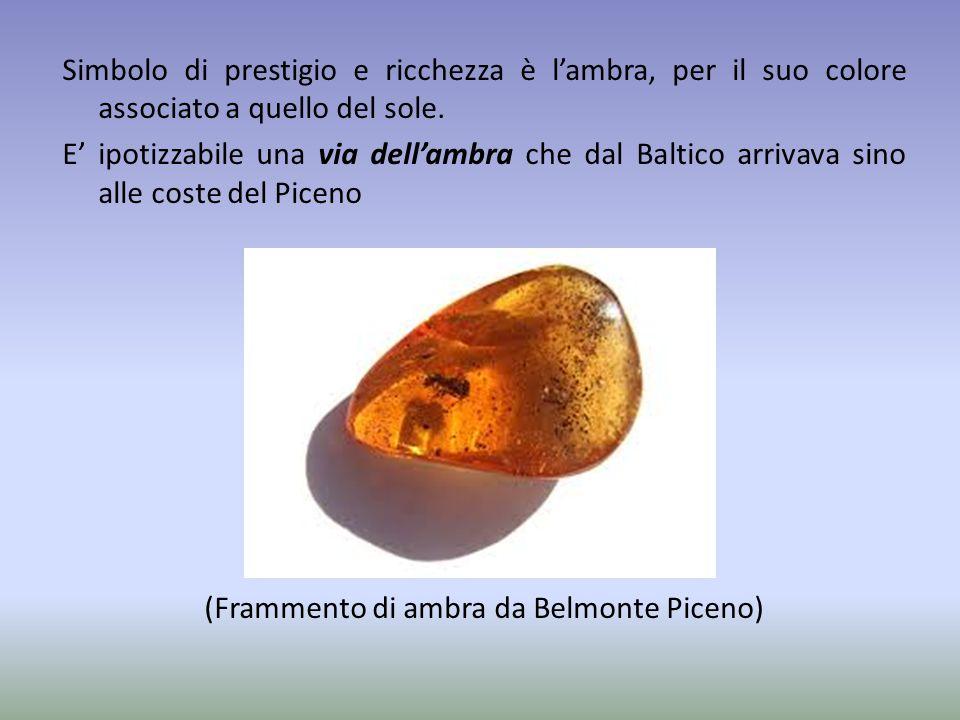 Simbolo di prestigio e ricchezza è l'ambra, per il suo colore associato a quello del sole. E' ipotizzabile una via dell'ambra che dal Baltico arrivava