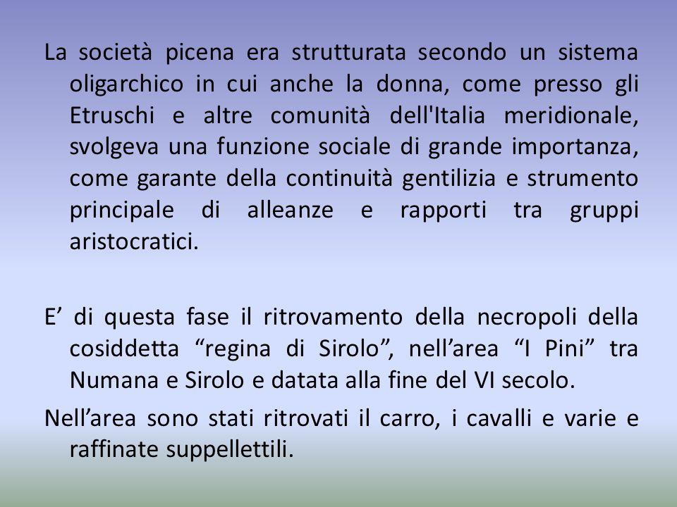 La società picena era strutturata secondo un sistema oligarchico in cui anche la donna, come presso gli Etruschi e altre comunità dell'Italia meridion