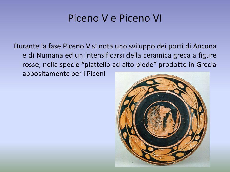 Piceno V e Piceno VI Durante la fase Piceno V si nota uno sviluppo dei porti di Ancona e di Numana ed un intensificarsi della ceramica greca a figure