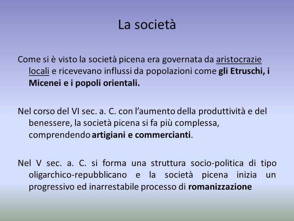 La società Come si è visto la società picena era governata da aristocrazie locali e ricevevano influssi da popolazioni come gli Etruschi, i Micenei e
