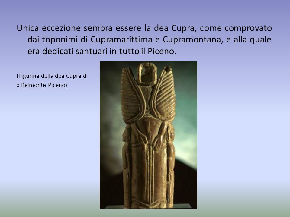 Unica eccezione sembra essere la dea Cupra, come comprovato dai toponimi di Cupramarittima e Cupramontana, e alla quale era dedicati santuari in tutto