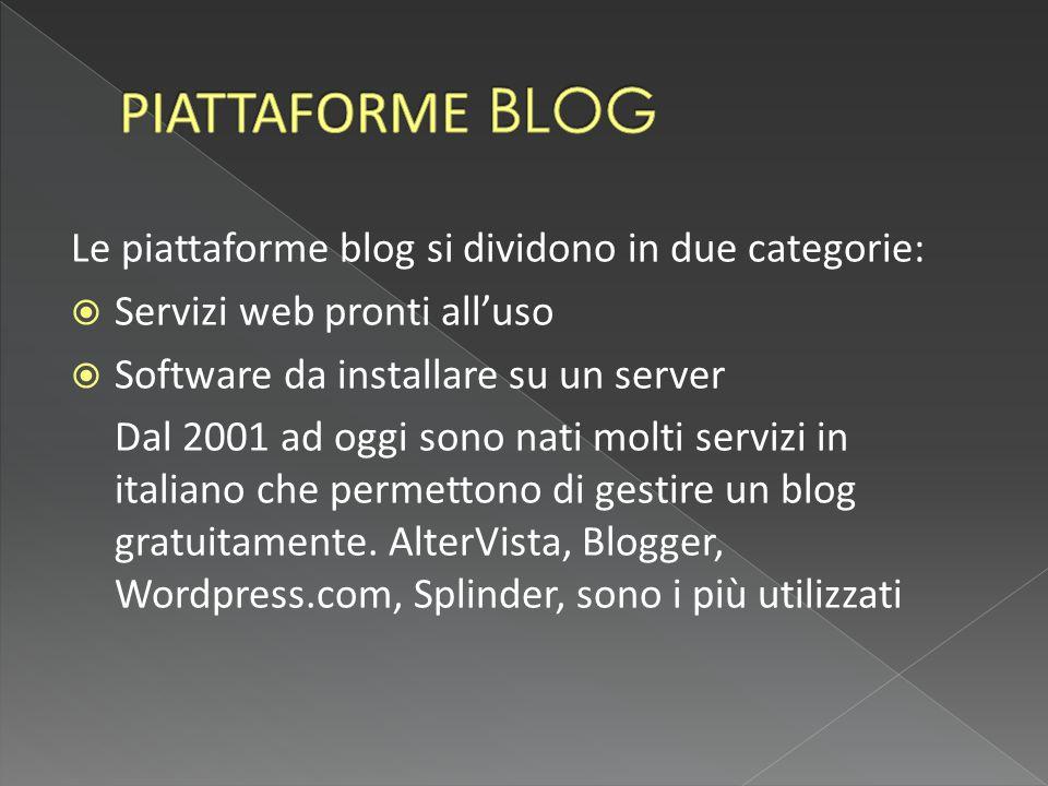 Le piattaforme blog si dividono in due categorie:  Servizi web pronti all'uso  Software da installare su un server Dal 2001 ad oggi sono nati molti servizi in italiano che permettono di gestire un blog gratuitamente.