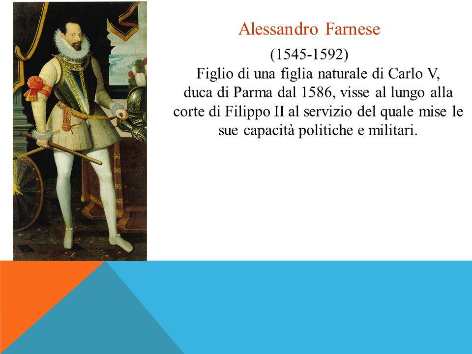 Alessandro Farnese (1545-1592) Figlio di una figlia naturale di Carlo V, duca di Parma dal 1586, visse al lungo alla corte di Filippo II al servizio d