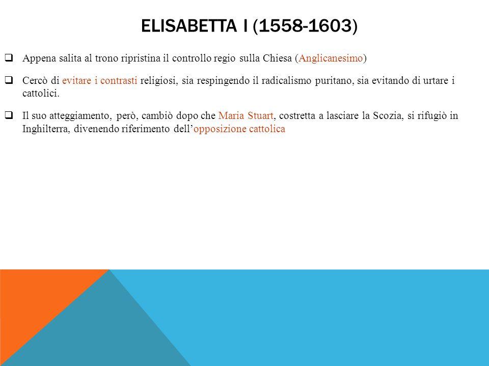 ELISABETTA I (1558-1603)  Appena salita al trono ripristina il controllo regio sulla Chiesa (Anglicanesimo)  Cercò di evitare i contrasti religiosi,