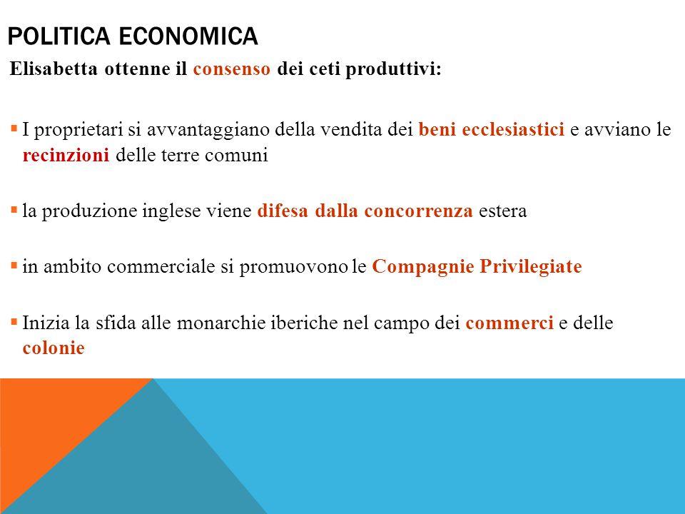 POLITICA ECONOMICA Elisabetta ottenne il consenso dei ceti produttivi:  I proprietari si avvantaggiano della vendita dei beni ecclesiastici e avviano