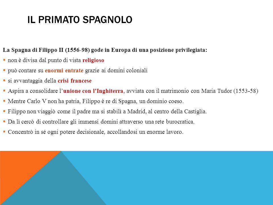IL PRIMATO SPAGNOLO La Spagna di Filippo II (1556-98) gode in Europa di una posizione privilegiata:  non è divisa dal punto di vista religioso  può