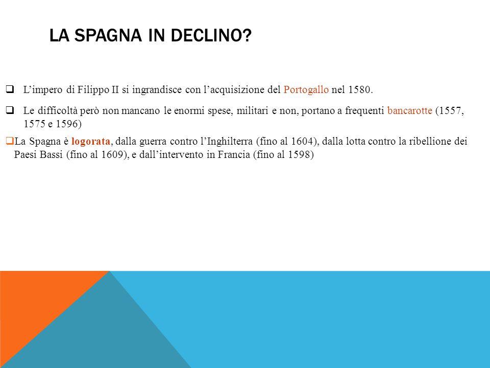 LA SPAGNA IN DECLINO?  L'impero di Filippo II si ingrandisce con l'acquisizione del Portogallo nel 1580.  Le difficoltà però non mancano le enormi s