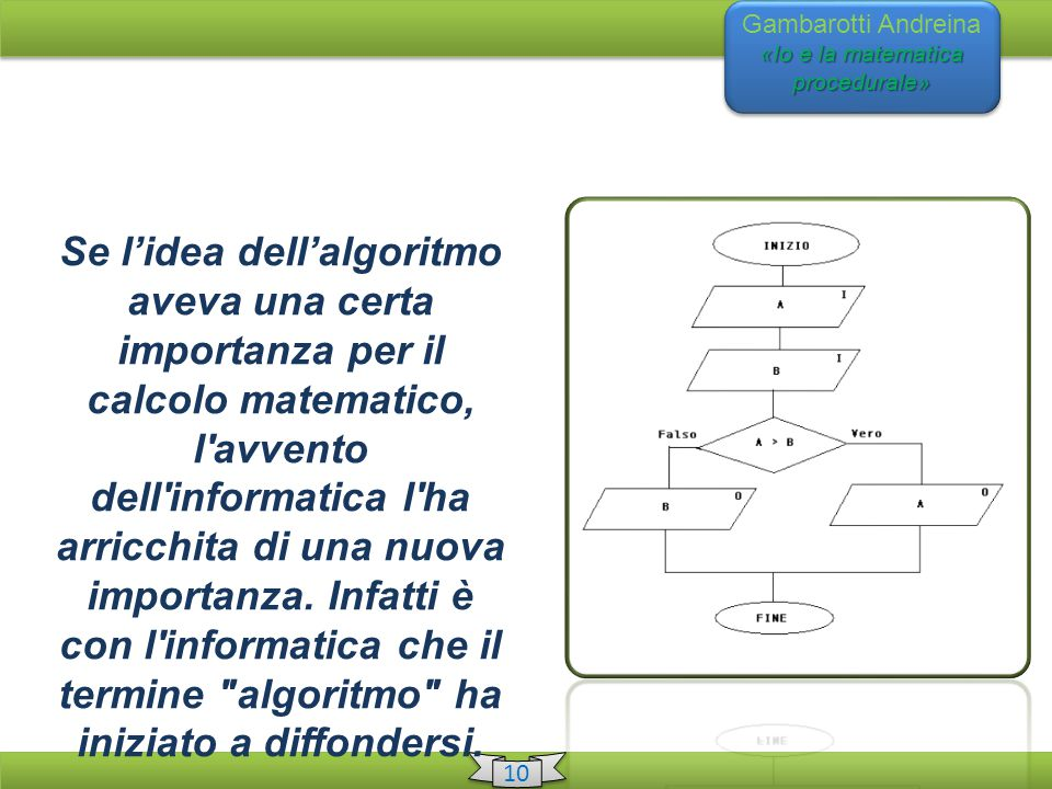 «Io e la matematica procedurale» Gambarotti Andreina «Io e la matematica procedurale» 10 Se l'idea dell'algoritmo aveva una certa importanza per il calcolo matematico, l avvento dell informatica l ha arricchita di una nuova importanza.
